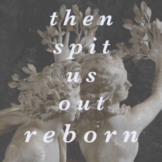 then spit us out reborn