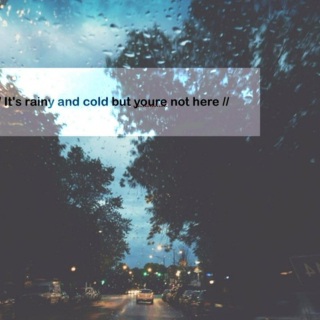 Its rainy and cold but youre not here
