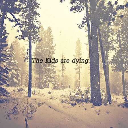 The kids are dying.