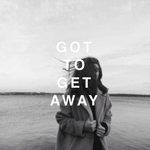 got to get away