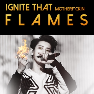 IGNITE THAT motherf*ckin F L A M E S