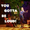 You Gotta Be Loud!