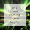 and i am coming home to you