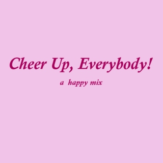 Cheer up, everybody!