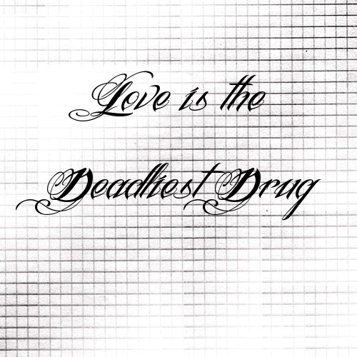 [:: Love Is The Deadliest Drug ::]