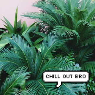 chill out.