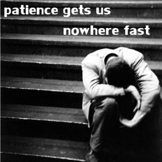 patience gets us nowhere fast