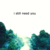 i still need you