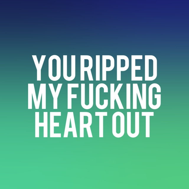 you fucking ripped my heart out,
