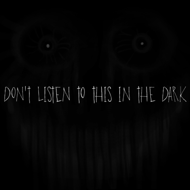 don't listen to this in the dark
