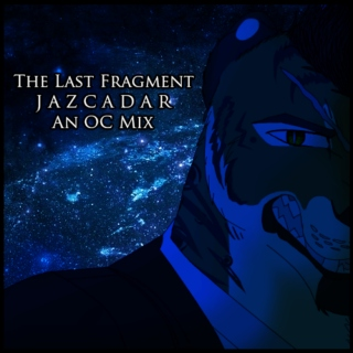 The Last Fragment || Jazcadar || An OC Mix