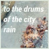 to the drums of the city rain