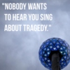 nobody wants to hear you sing about tragedy