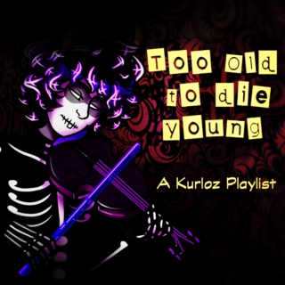 To Old To Die Young - A Kurloz Playlist