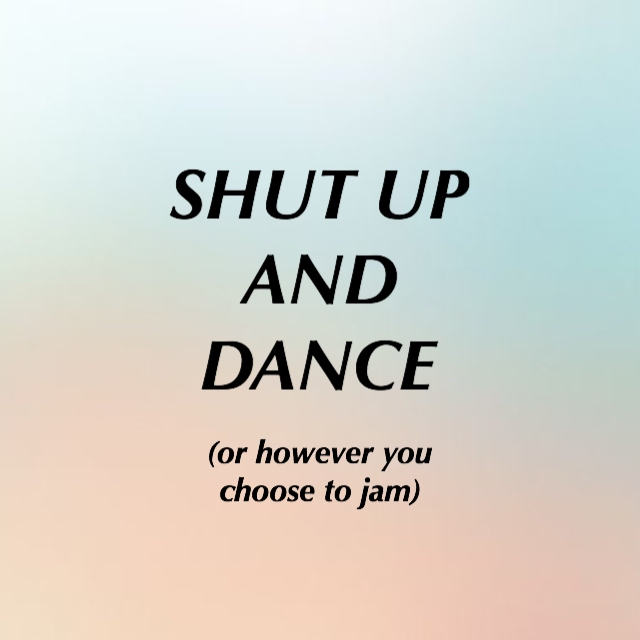 Shut Up and Dance (or however you choose to jam)
