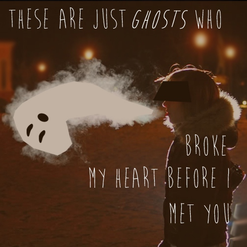These Are Just Ghosts Who Broke My Heart Before I Met You