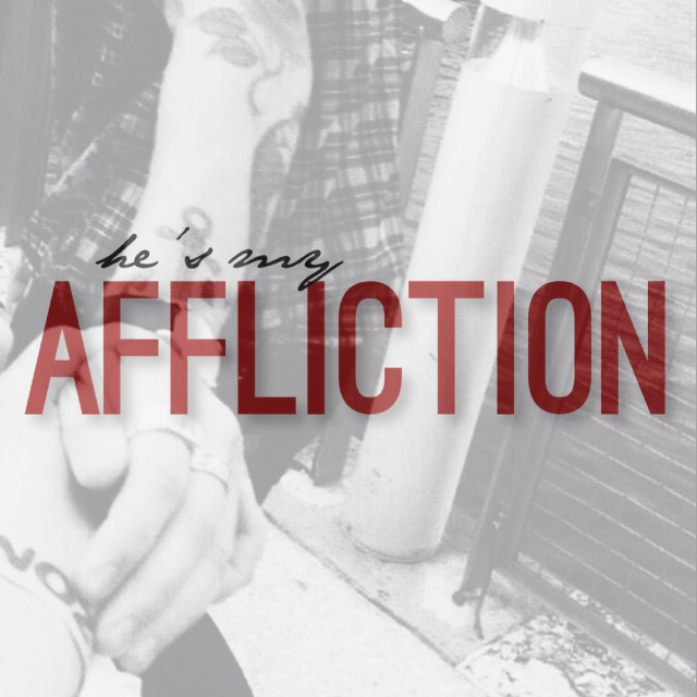 """""""he's my affliction."""""""