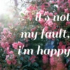 it's not my fault, i'm happy