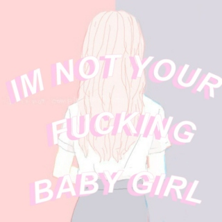 IM NOT YOUR FUCKING BABY GIRL