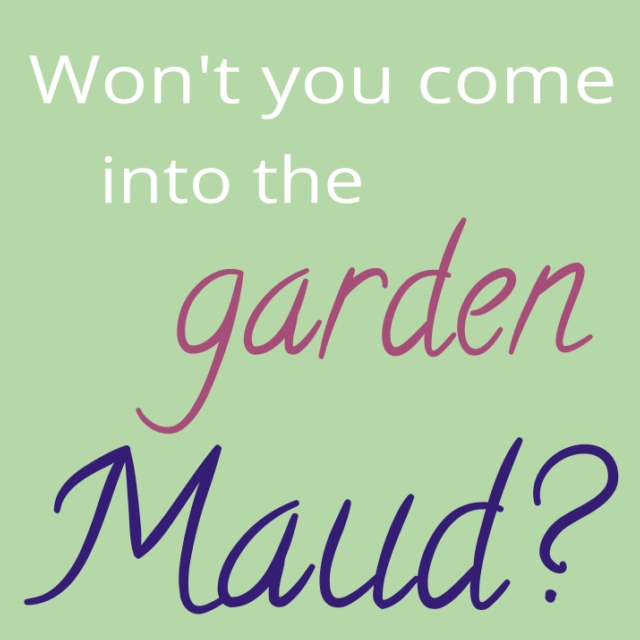 Won't you come into the garden, Maud?