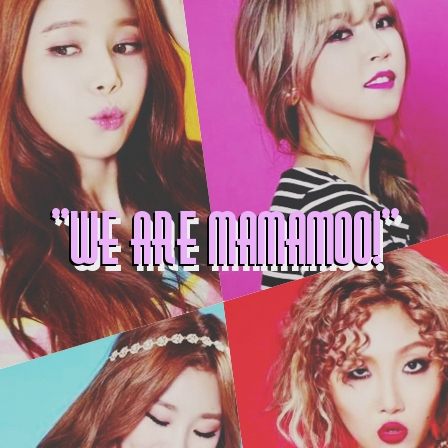 """we are mamamoo!"""