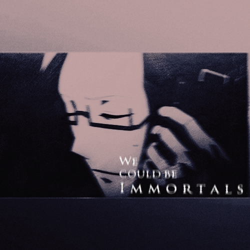 We Could Be Immortals