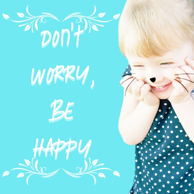 dont worry, be happy ;;