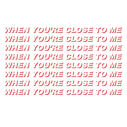 WHEN YOU'RE CLOSE TO ME