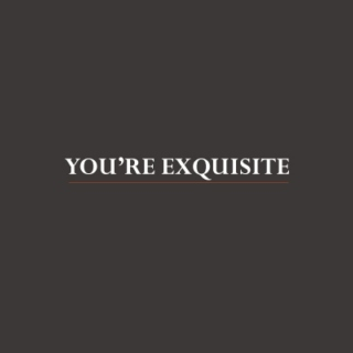 You're exquisite.