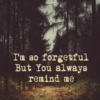 I'm so forgetful, but You always remind me.