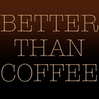 BETTER THAN COFFEE