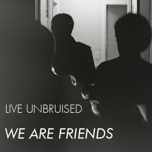 live unbruised we are friends