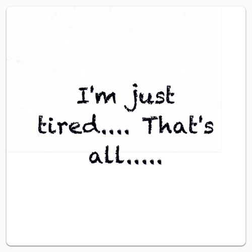 i'm Just Tired...That's all...