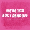 we're too busy dancing