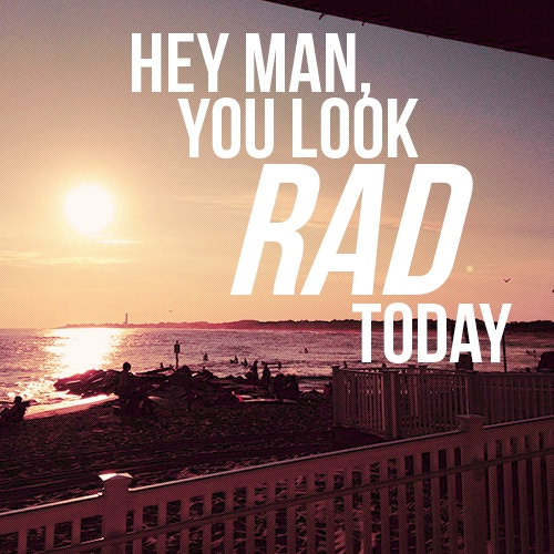 hey man, you look rad today