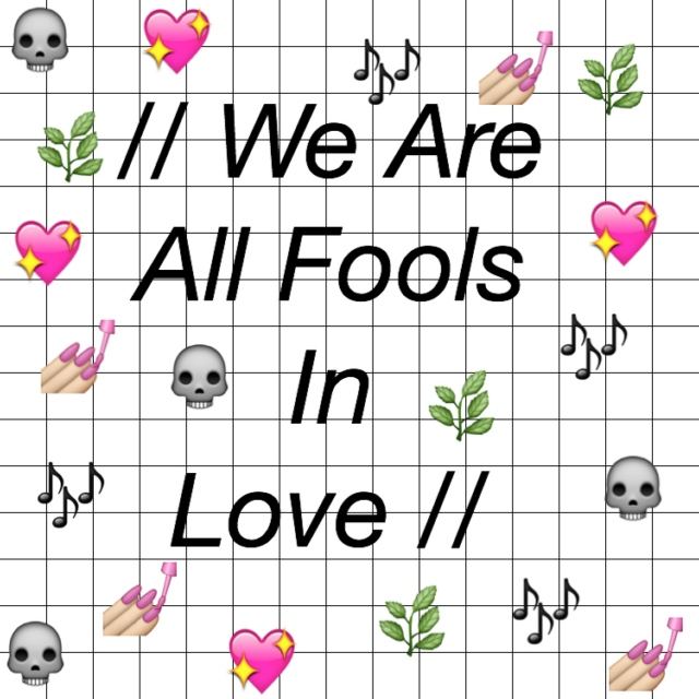 // we are all fools in love //