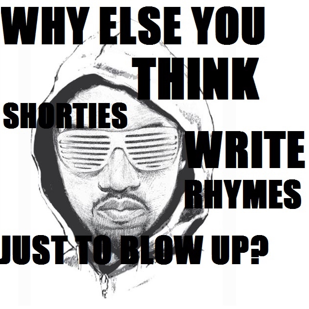 Why else you think shorties write rhymes just to blow up?