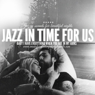 jazz in time for us. baby i have everything when you are in my arms JAZZ I