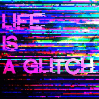 //LIFE IS A GLITCH//