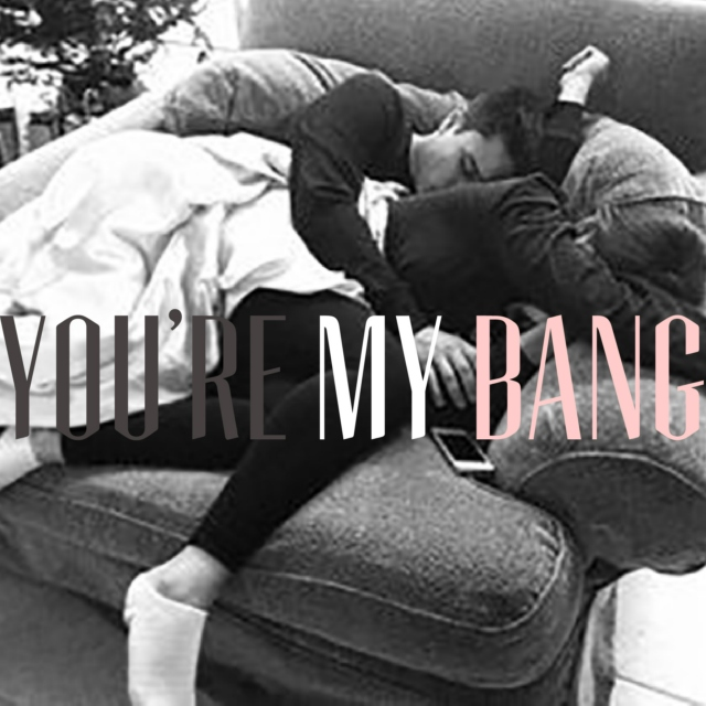 you're my bang
