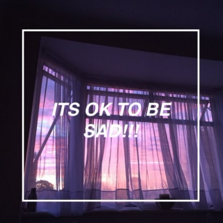 its ok to be sad!!