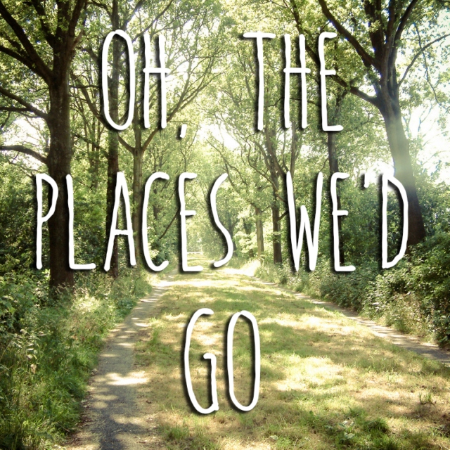 Oh, The Places We'd Go