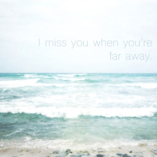I miss you when you're far away.
