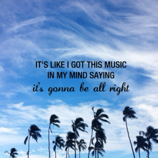 it's like i got this music in my mind saying it's gonna be all right