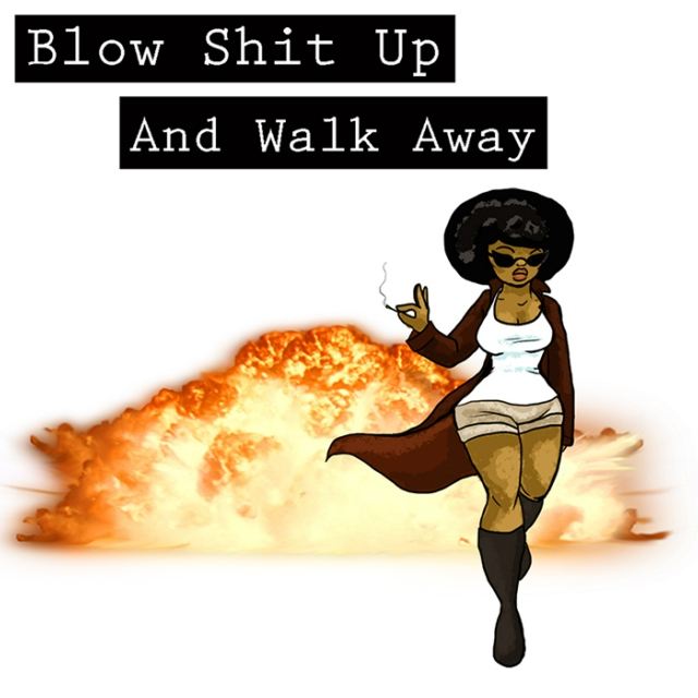 Blow Shit Up And Walk Away