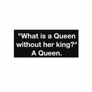 you could be the king but watch the queen conquer
