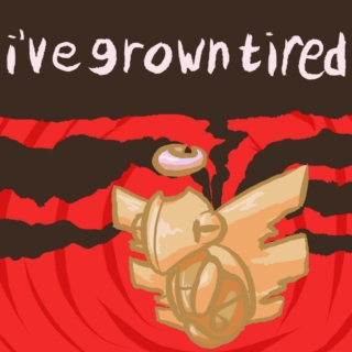 i've grown tired