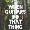 WHEN GUITARS DO THAT THING