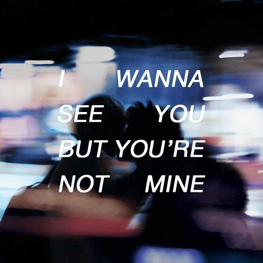 i wanna see you but you're not mine