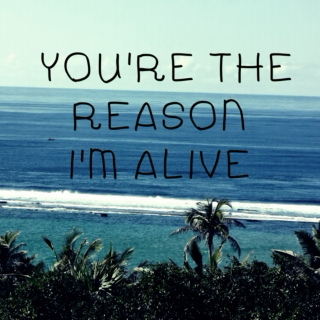 You're the reason I'm alive
